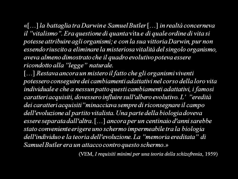 «[…] la battaglia tra Darwin e Samuel Butler […] in realtà concerneva il ''vitalismo''. Era questione di quanta vita e di quale ordine di vita si potesse attribuire agli organismi; e con la sua vittoria Darwin, pur non essendo riuscito a eliminare la misteriosa vitalità del singolo organismo, aveva almeno dimostrato che il quadro evolutivo poteva essere ricondotto alla ''legge'' naturale.